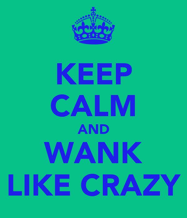 KEEP CALM AND WANK LIKE CRAZY