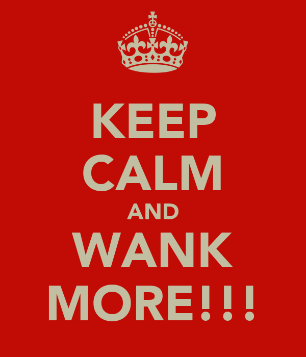 KEEP CALM AND WANK MORE!!!