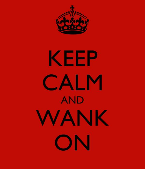 KEEP CALM AND WANK ON