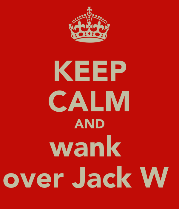 KEEP CALM AND wank  over Jack W