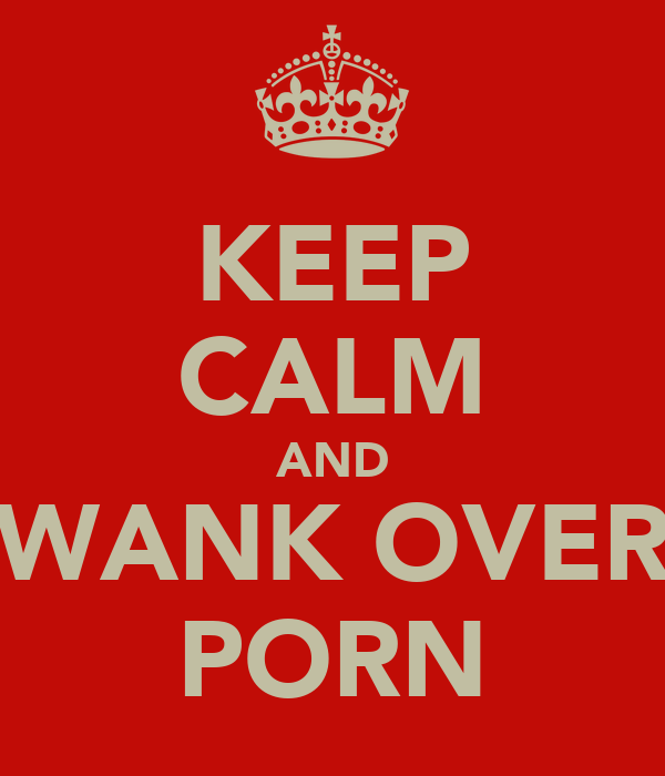 KEEP CALM AND WANK OVER PORN