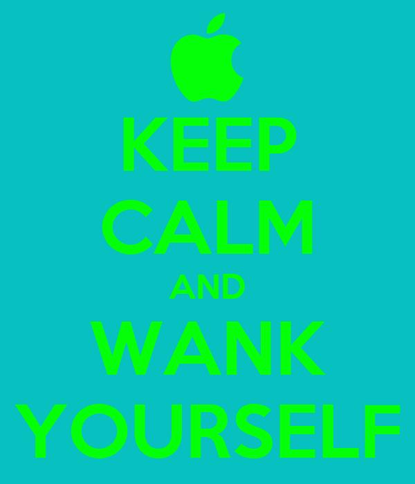 KEEP CALM AND WANK YOURSELF