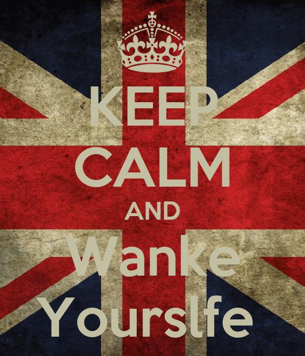 KEEP CALM AND Wanke Yourslfe
