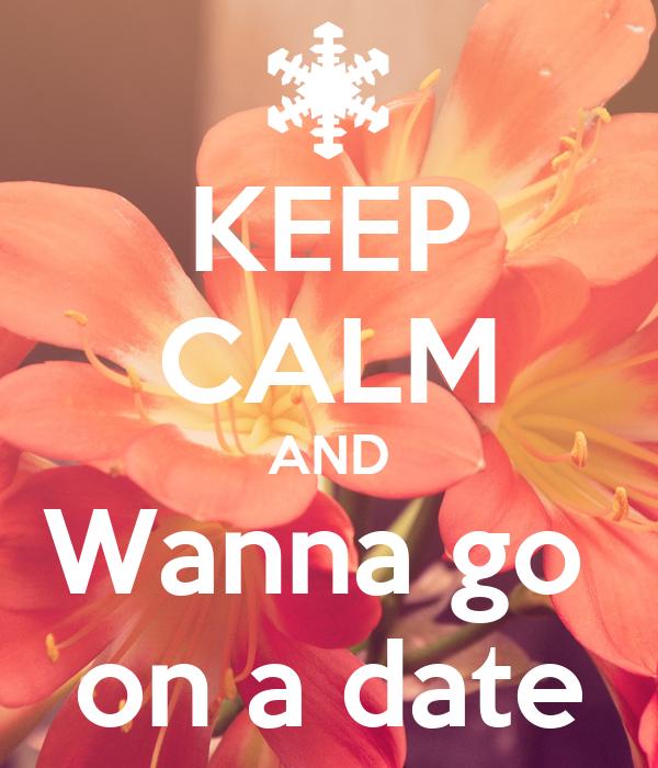 KEEP CALM AND Wanna go  on a date