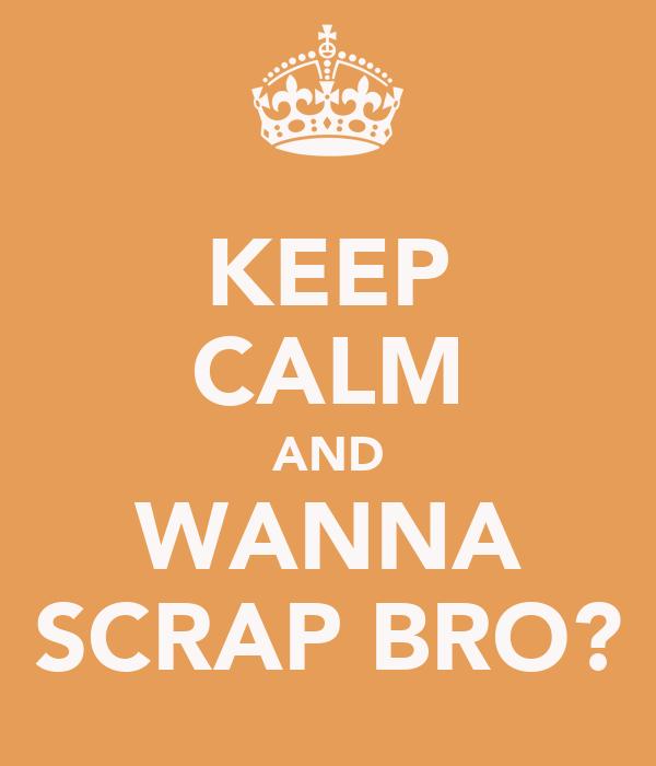 KEEP CALM AND WANNA SCRAP BRO?