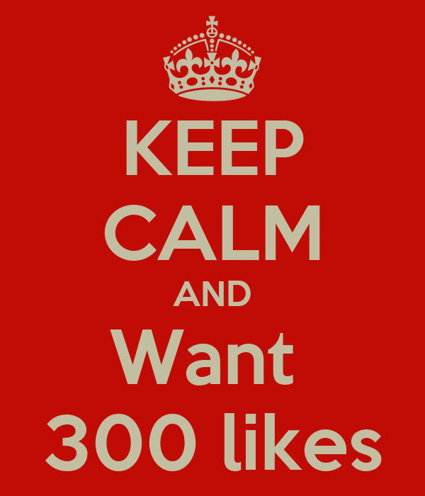 KEEP CALM AND Want  300 likes