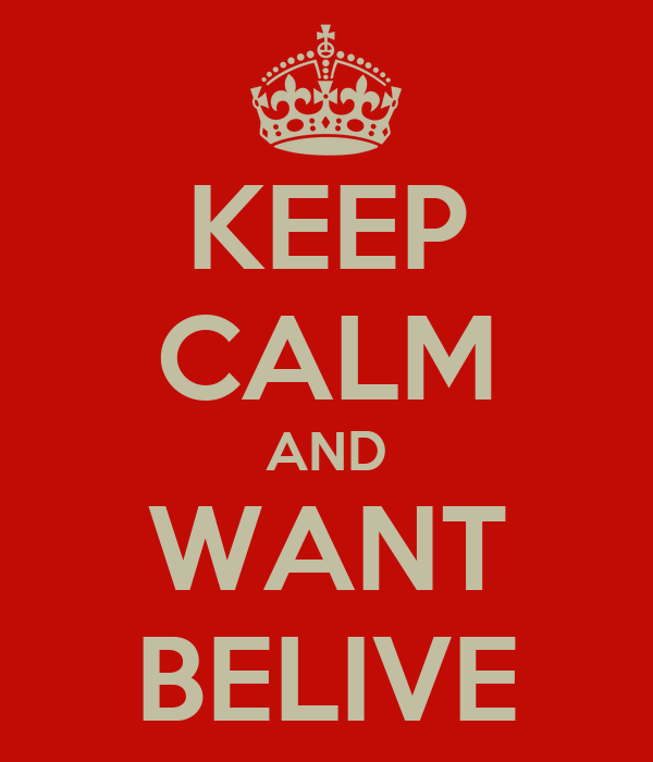 KEEP CALM AND WANT BELIVE