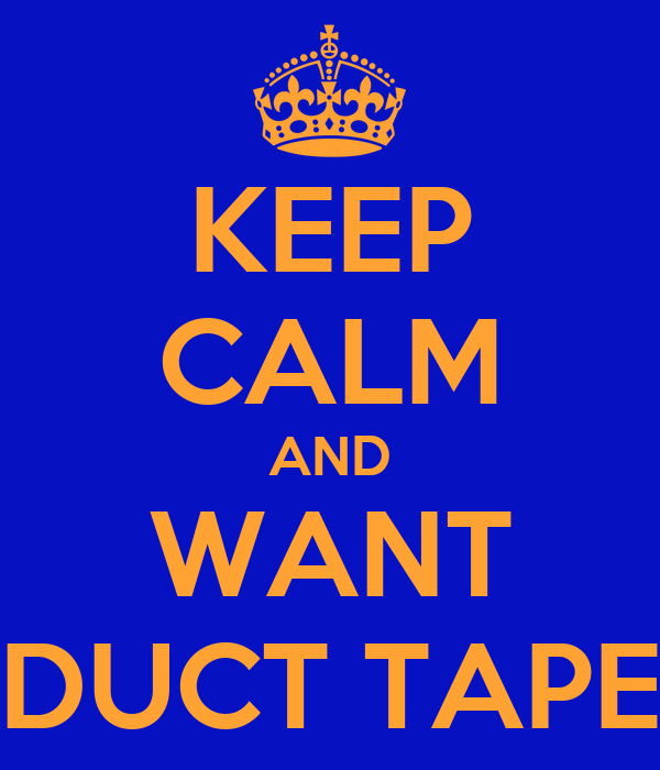 KEEP CALM AND WANT DUCT TAPE