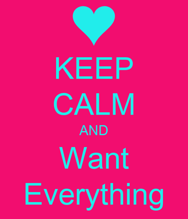 KEEP CALM AND Want Everything