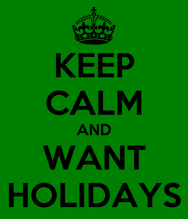 KEEP CALM AND WANT HOLIDAYS