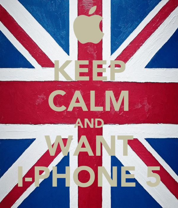 KEEP CALM AND WANT I-PHONE 5