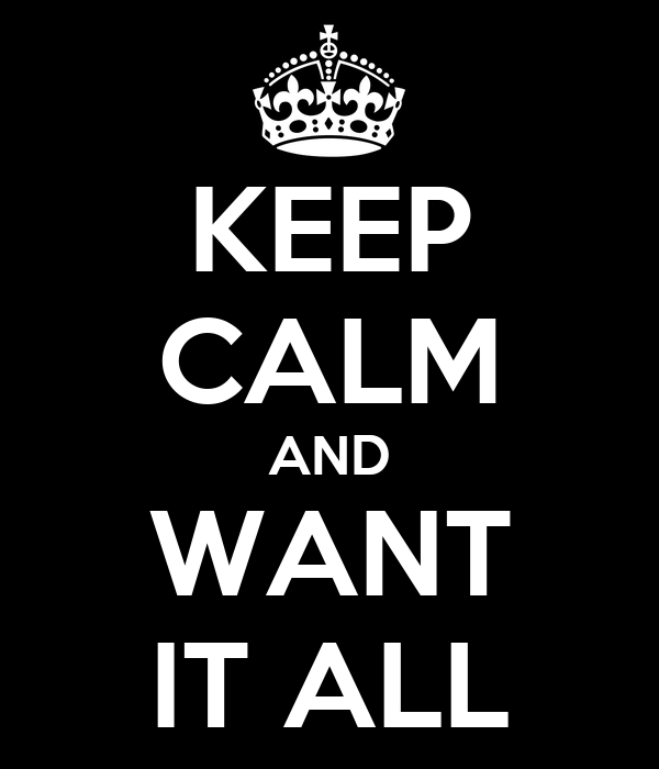 KEEP CALM AND WANT IT ALL
