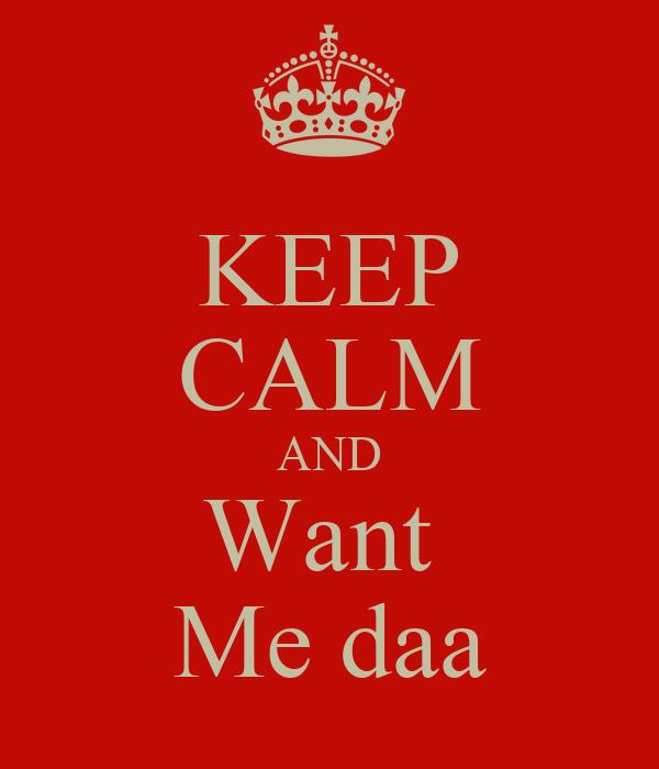 KEEP CALM AND Want  Me daa