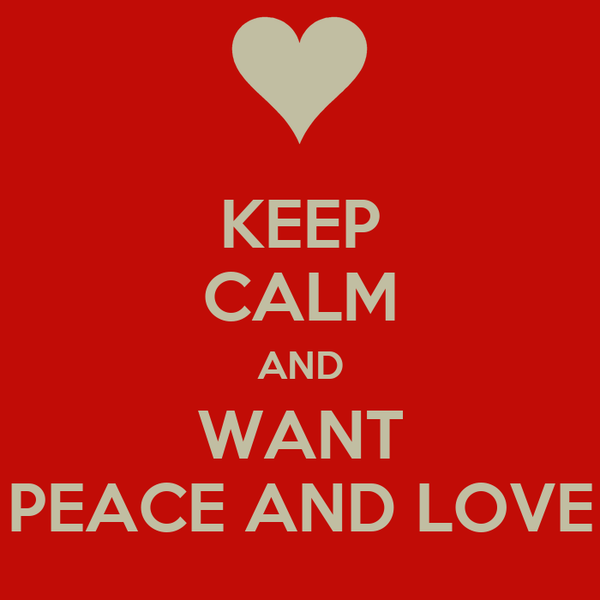 KEEP CALM AND WANT PEACE AND LOVE