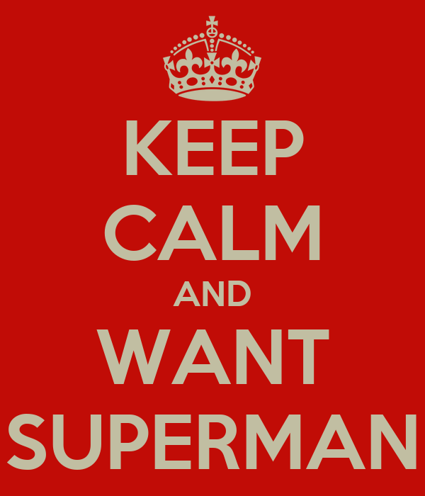 KEEP CALM AND WANT SUPERMAN