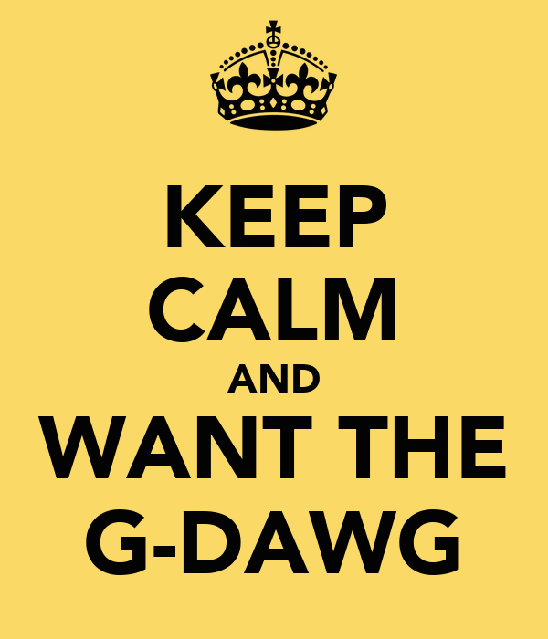 KEEP CALM AND WANT THE G-DAWG