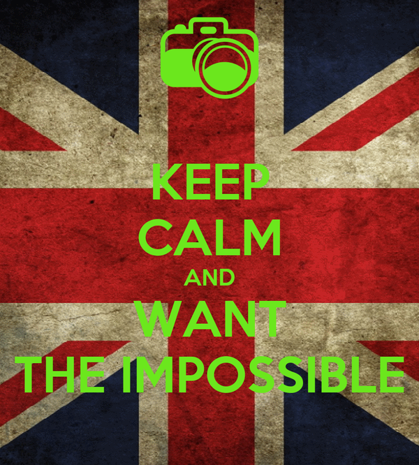 KEEP CALM AND WANT THE IMPOSSIBLE