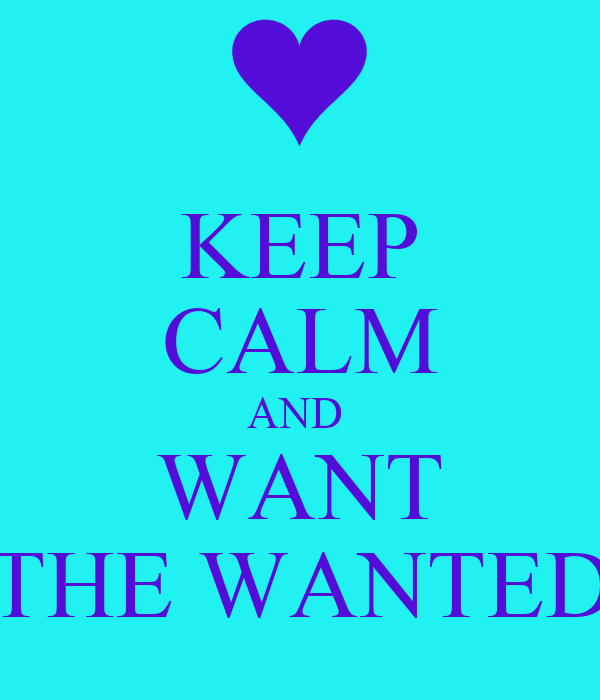 KEEP CALM AND  WANT THE WANTED