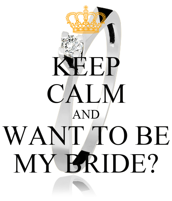 KEEP CALM AND WANT TO BE MY BRIDE?