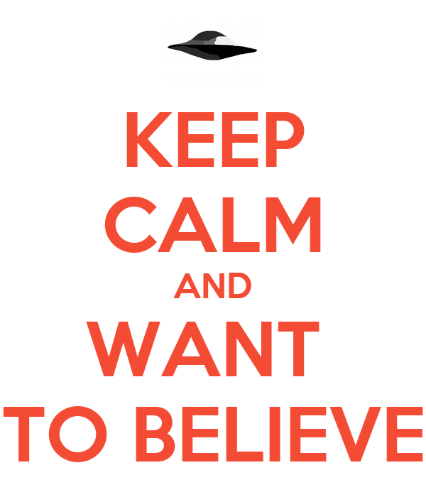 KEEP CALM AND WANT  TO BELIEVE