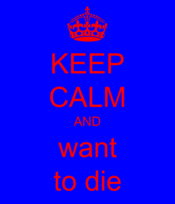 KEEP CALM AND want to die