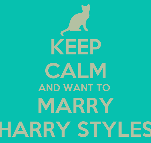 KEEP CALM AND WANT TO  MARRY HARRY STYLES