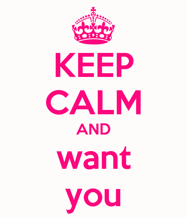KEEP CALM AND want you