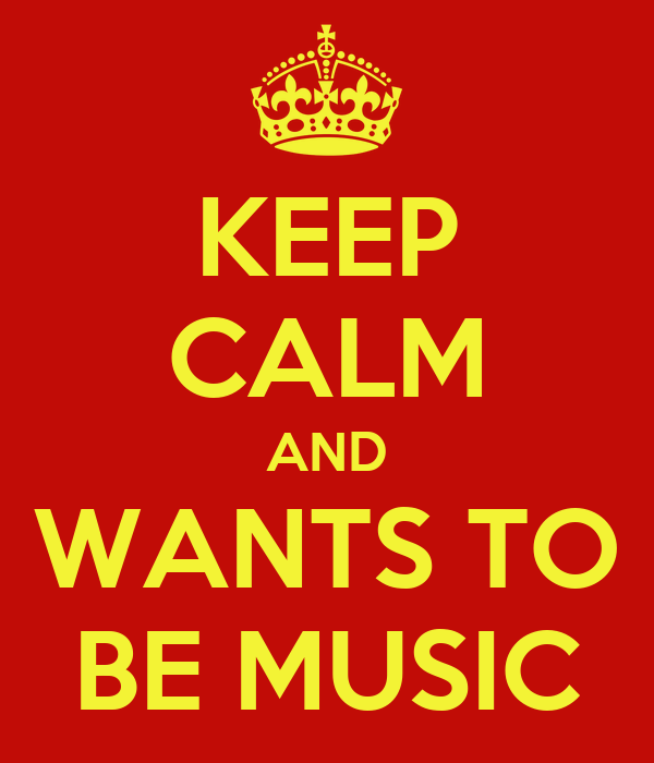 KEEP CALM AND WANTS TO BE MUSIC