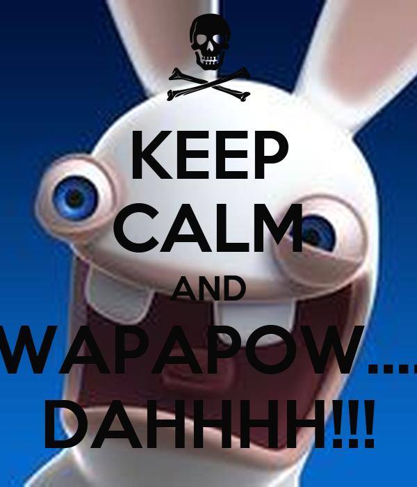 KEEP CALM AND WAPAPOW.... DAHHHH!!!