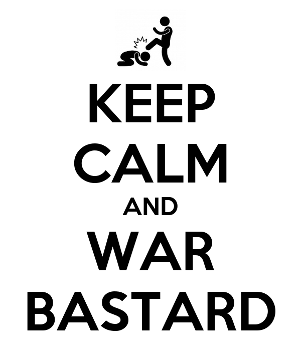 KEEP CALM AND WAR BASTARD
