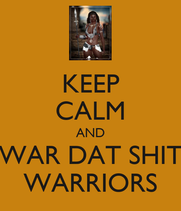 KEEP CALM AND WAR DAT SHIT WARRIORS