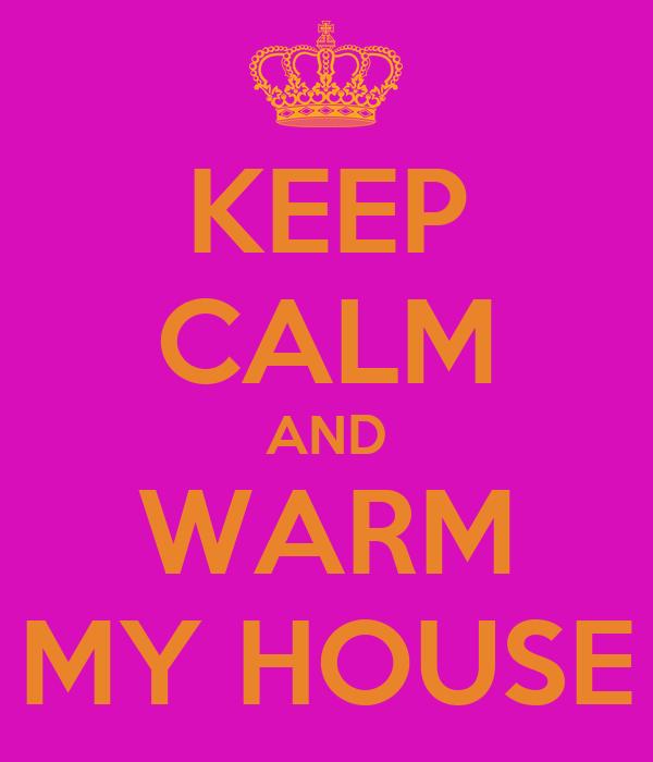 KEEP CALM AND WARM MY HOUSE