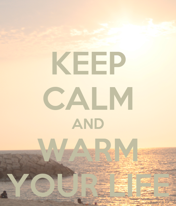 KEEP CALM AND WARM YOUR LIFE