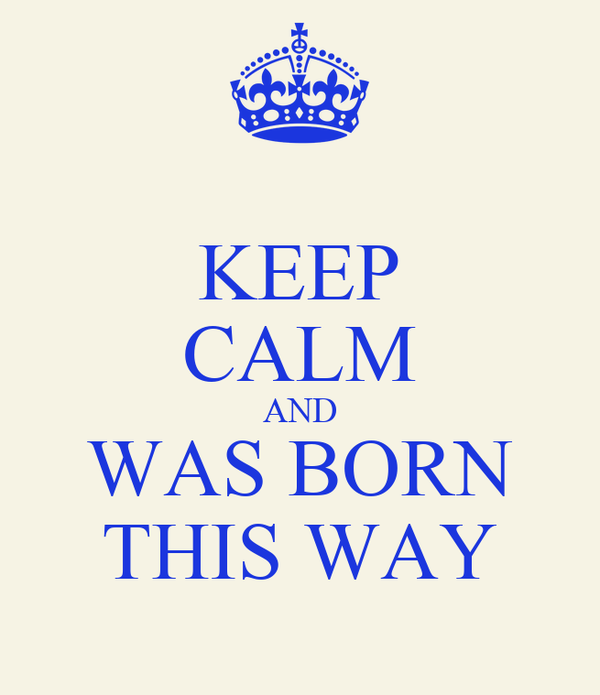 KEEP CALM AND WAS BORN THIS WAY