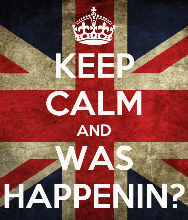 KEEP CALM AND WAS HAPPENIN?