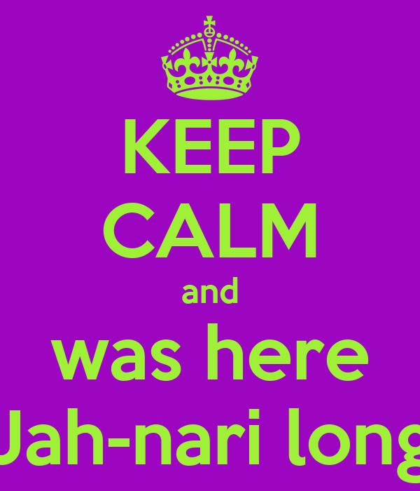 KEEP CALM and was here Jah-nari long