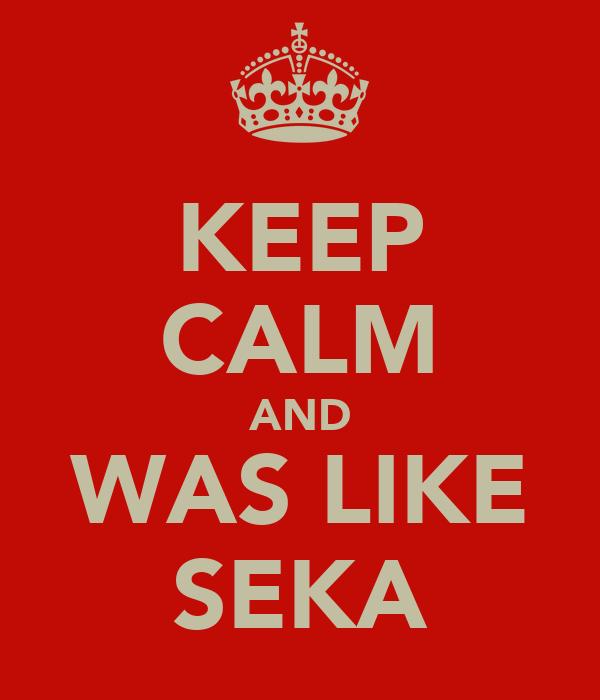 KEEP CALM AND WAS LIKE SEKA