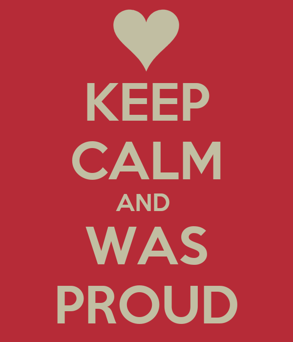 KEEP CALM AND  WAS PROUD
