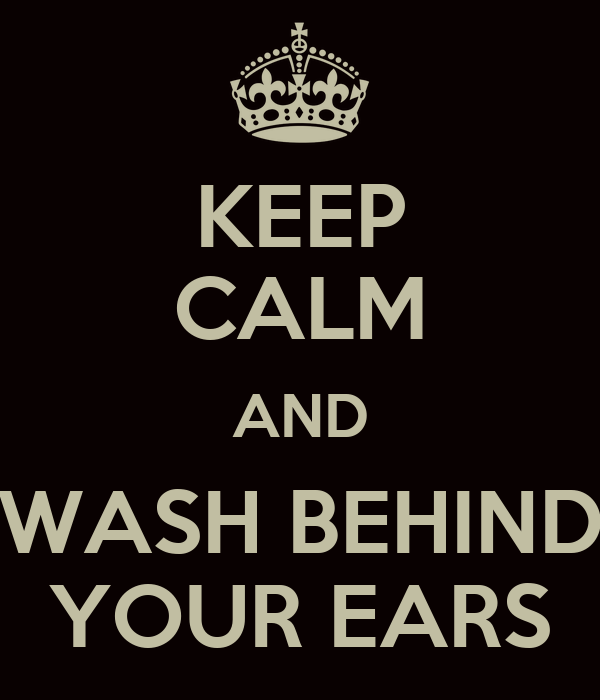 KEEP CALM AND WASH BEHIND YOUR EARS