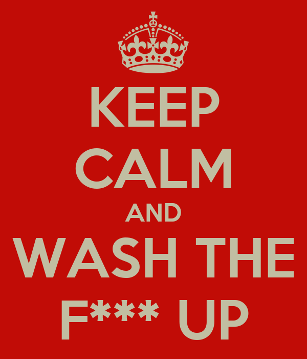 KEEP CALM AND WASH THE F*** UP