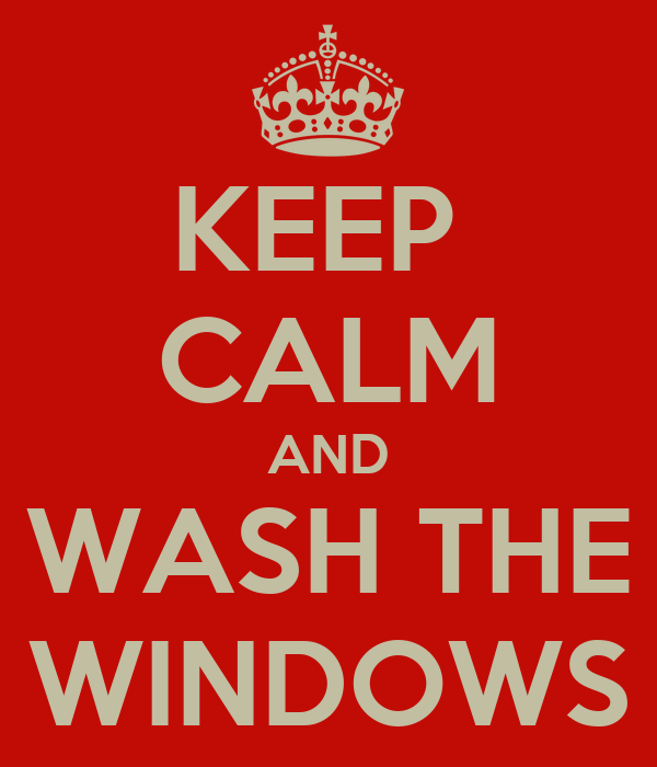 KEEP  CALM AND WASH THE WINDOWS