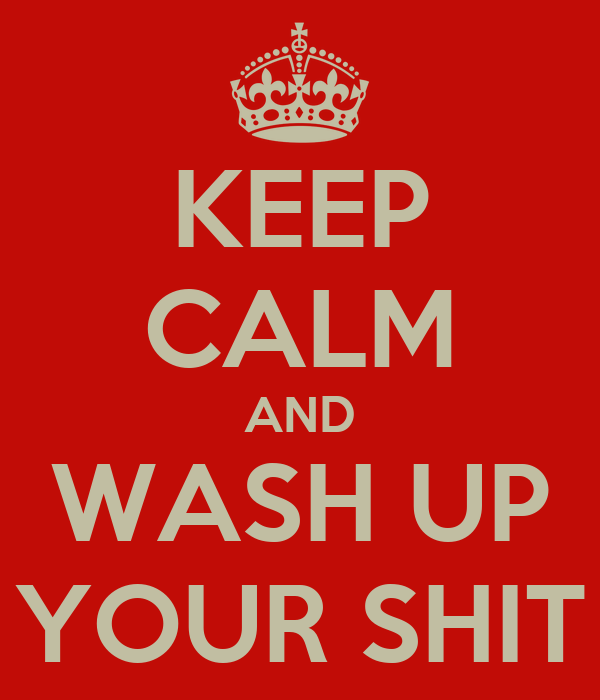 KEEP CALM AND WASH UP YOUR SHIT