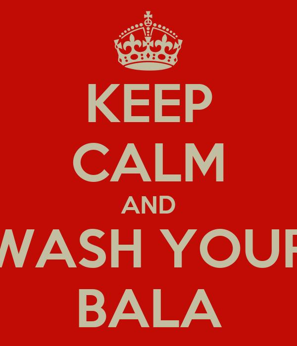 KEEP CALM AND WASH YOUR BALA