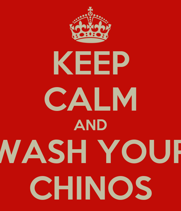 KEEP CALM AND WASH YOUR CHINOS