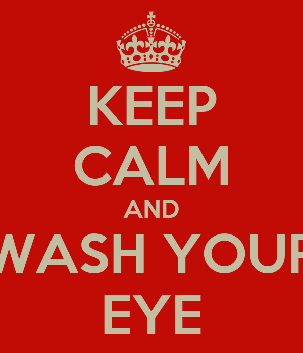 KEEP CALM AND WASH YOUR EYE