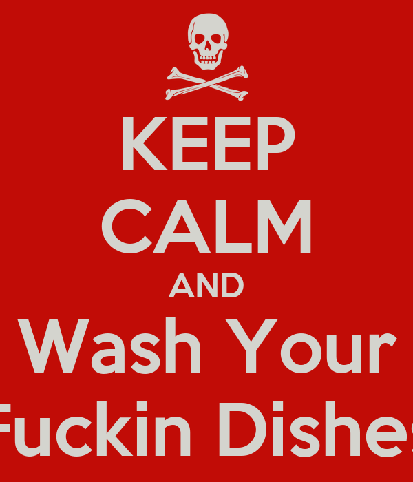 KEEP CALM AND Wash Your Fuckin Dishes