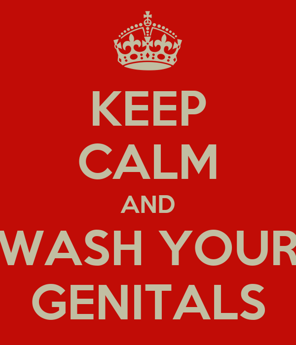 KEEP CALM AND WASH YOUR GENITALS