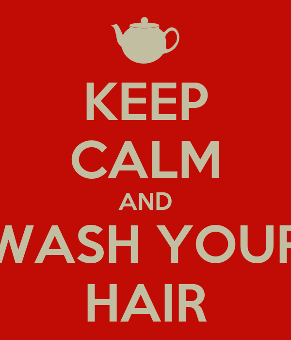 KEEP CALM AND WASH YOUR HAIR