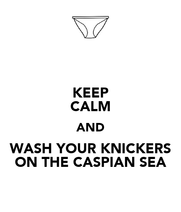 KEEP CALM AND WASH YOUR KNICKERS ON THE CASPIAN SEA