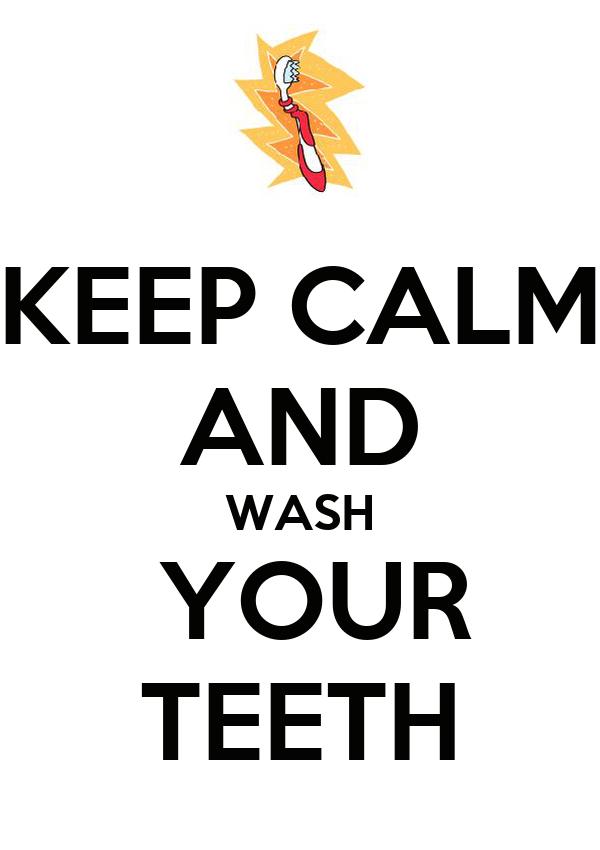 KEEP CALM AND WASH  YOUR TEETH
